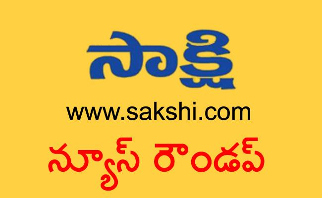 Today news round up - Sakshi
